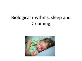Biological rhythms, sleep and Dreaming.