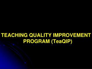 TEACHING QUALITY IMPROVEMENT PROGRAM ( TeaQIP )