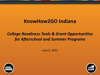 KnowHow2GO Indiana College Readiness Tools & Grant Opportunities for Afterschool and Summer Programs  June 6, 2012