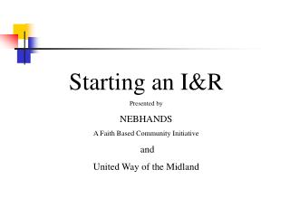 Starting an I&R Presented by NEBHANDS A Faith Based Community Initiative  and United Way of the Midland