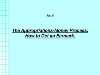 Part II   The Appropriations-Money Process: How to Get an Earmark.