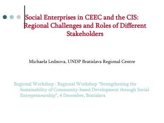 Social Enterprises in CEEC and the CIS: Regional Challenges and Roles of Different Stakeholders Michaela Lednova, UNDP B