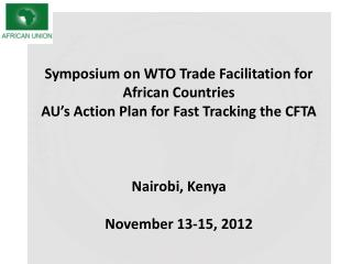 Symposium on WTO Trade Facilitation for African Countries AU's Action Plan for Fast Tracking the CFTA Nairobi, Kenya N