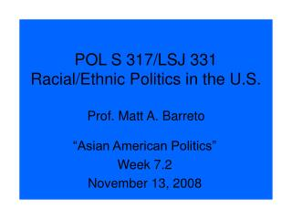 POL S 317/LSJ 331  Racial/Ethnic Politics in the U.S. Prof. Matt A. Barreto