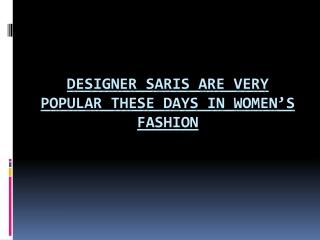 Designer Saris are very popular these days in Women