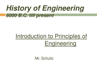 History of Engineering 6000 B.C. till present     Introduction to Principles of     Engineering     Mr. Schultz