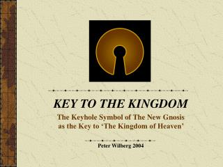 KEY TO THE KINGDOM The Keyhole Symbol of The New Gnosis as the Key to 'The Kingdom of Heaven' Peter Wilberg 2