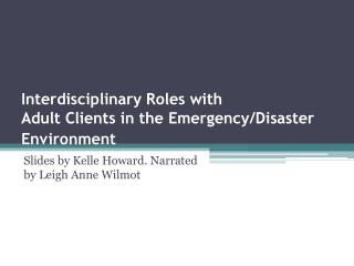 Interdisciplinary Roles with  Adult Clients in the Emergency/Disaster  Environment