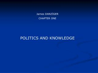 James DANZ?GER CHAPTER ONE POLITICS AND KNOWLEDGE