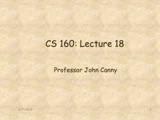 CS 160: Lecture 18