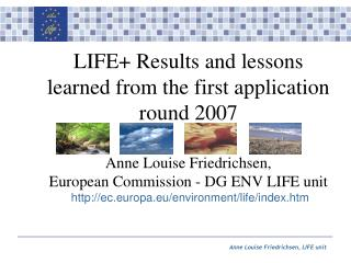 LIFE+ Results and lessons learned from the first application round 2007 Anne Louise Friedrichsen,  European Commission -