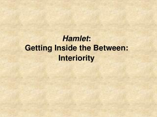 Hamlet : Getting Inside the Between: Interiority