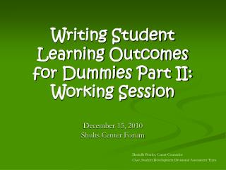 Writing Student Learning Outcomes for Dummies Part II: Working Session  December 15, 2010 Shults Center Forum