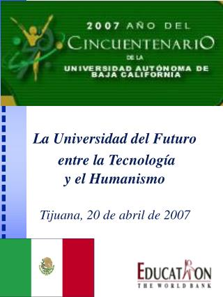 La Universidad del Futuro  entre la Tecnología  y el Humanismo Tijuana, 20 de abril de 2007