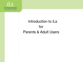 Introduction to iLs f or Parents  & Adult  Users