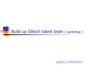 Build up Siltech talent team  ( workshop )