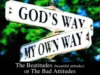 The Beatitudes  (beautiful attitudes)  or The Bad Attitudes