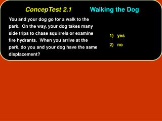You and your dog go for a walk to the park.  On the way, your dog takes many side trips to chase squirrels or examine fi