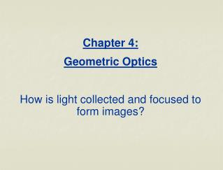 Chapter 4:  Geometric Optics How is light collected and focused to form images?