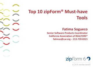 Top 10 zipForm®  Must-hav e Tools Fatima Sogueco Senior Software Products Coordinator California Association of REALTOR