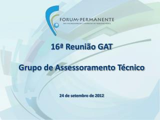 16ª Reunião GAT Grupo de Assessoramento Técnico 24 de setembro de 2012