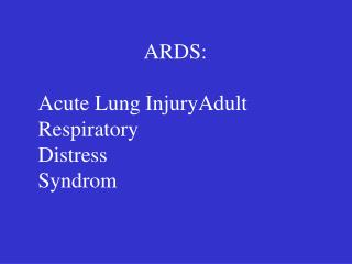 ARDS: Acute Lung InjuryAdult Respiratory  Distress  Syndrom