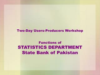 Two-Day Users-Producers Workshop   Functions of STATISTICS DEPARTMENT State Bank of Pakistan