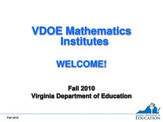 VDOE Mathematics Institutes WELCOME! Fall 2010 Virginia Department of Education
