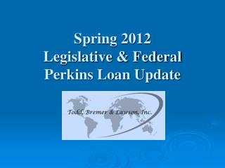 Spring 2012  Legislative & Federal Perkins Loan Update
