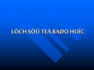 LÒCH SÖÛ TEÁ BAØO HOÏC