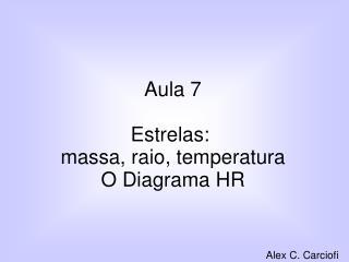 Aula 7 Estrelas: massa, raio, temperatura O Diagrama HR