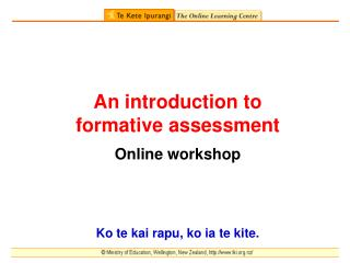An introduction to  formative assessment Online workshop Ko te kai rapu, ko ia te kite.