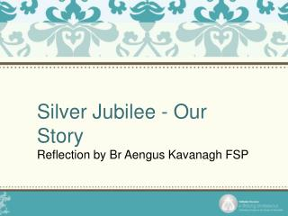 Silver Jubilee - Our Story Reflection by Br Aengus Kavanagh FSP