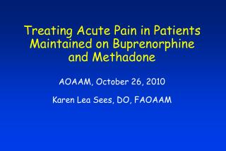 Treating Acute Pain in Patients Maintained on Buprenorphine and Methadone AOAAM, October 26, 2010 Karen Lea Sees, DO, FA