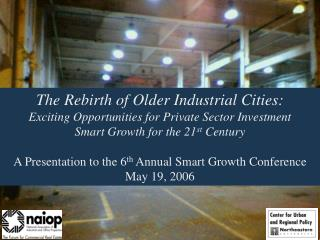 The Rebirth of Older Industrial Cities: Exciting Opportunities for Private Sector Investment Smart Growth for the 21 st