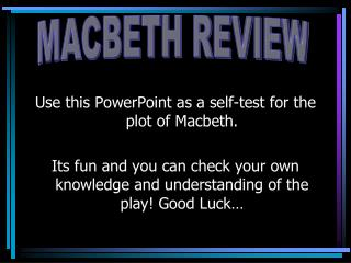 Use this PowerPoint as a self-test for the plot of Macbeth.  Its fun and you can check your own knowledge and understand