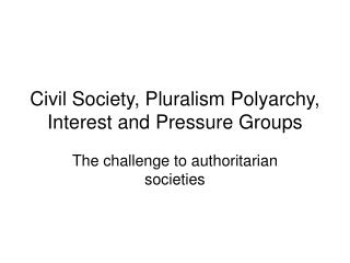 Civil Society, Pluralism Polyarchy, Interest and Pressure Groups