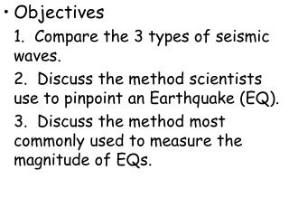 Objectives 	1.  Compare the 3 types of seismic waves. 	2.  Discuss the method scientists use to pinpoint an Earthquake (
