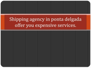 Shipping agency in ponta delgada offer you expensive service