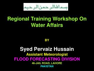 Regional Training Workshop On Water Affairs BY Syed Pervaiz Hussain  Assistant Meteorologist  FLOOD FORECASTING DIVISION