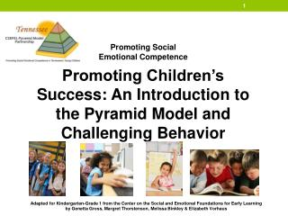 Promoting Social  Emotional Competence Promoting Children's Success: An Introduction to the Pyramid Model and  Challen