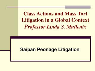 Class Actions and Mass Tort Litigation in a Global Context P rofessor Linda S. Mullenix