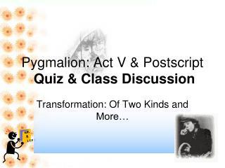 Pygmalion: Act V & Postscript Quiz & Class Discussion