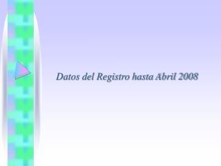 Datos del Registro hasta Abril 2008