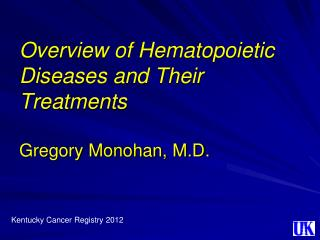 Overview of Hematopoietic Diseases and Their Treatments Gregory Monohan, M.D.