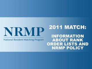2011 MATCH: INFORMATION ABOUT RANK ORDER LISTS AND NRMP POLICY