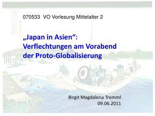 """070533 VO Vorlesung Mittelalter 2 """"Japan in Asien"""": Verflechtungen am Vorabend der Proto-Globalisierung Birgit Magdale"""