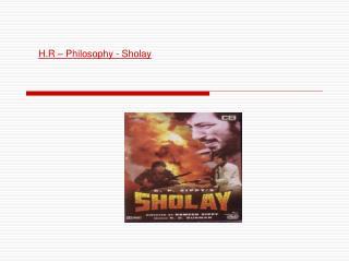 H.R – Philosophy - Sholay