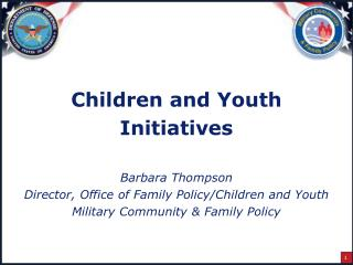 Children and Youth Initiatives Barbara Thompson Director, Office of Family Policy/Children and Youth Military Community