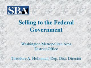 Selling to the Federal Government Washington Metropolitan Area District Office Theodore A. Holloman, Dep. Dist. Directo